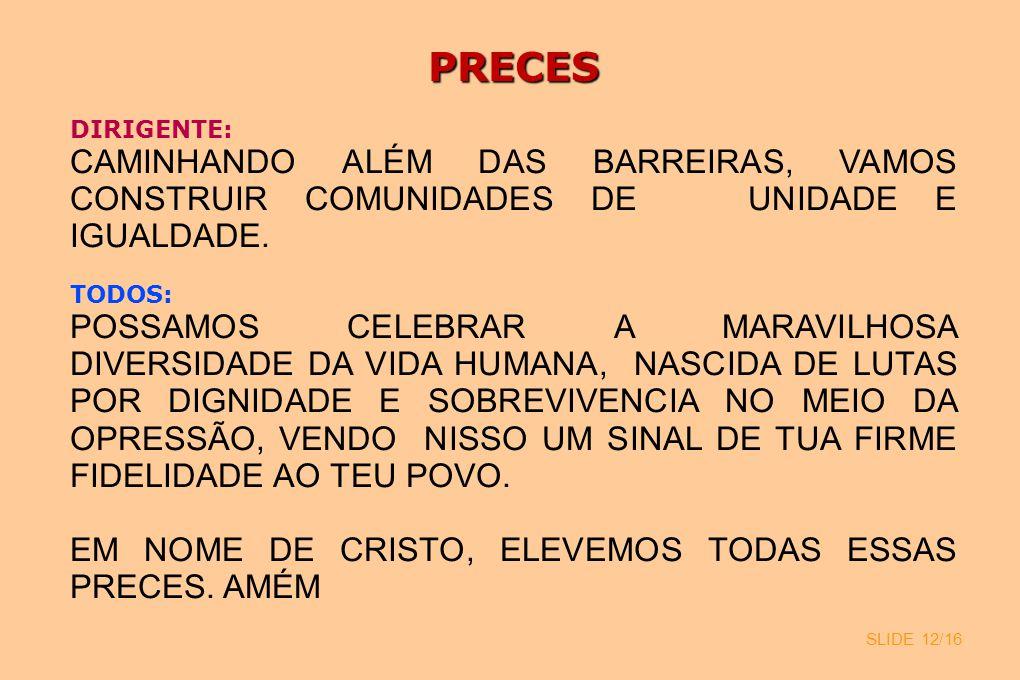 SLIDE 12/16 PRECES DIRIGENTE: CAMINHANDO ALÉM DAS BARREIRAS, VAMOS CONSTRUIR COMUNIDADES DE UNIDADE E IGUALDADE. TODOS: POSSAMOS CELEBRAR A MARAVILHOS