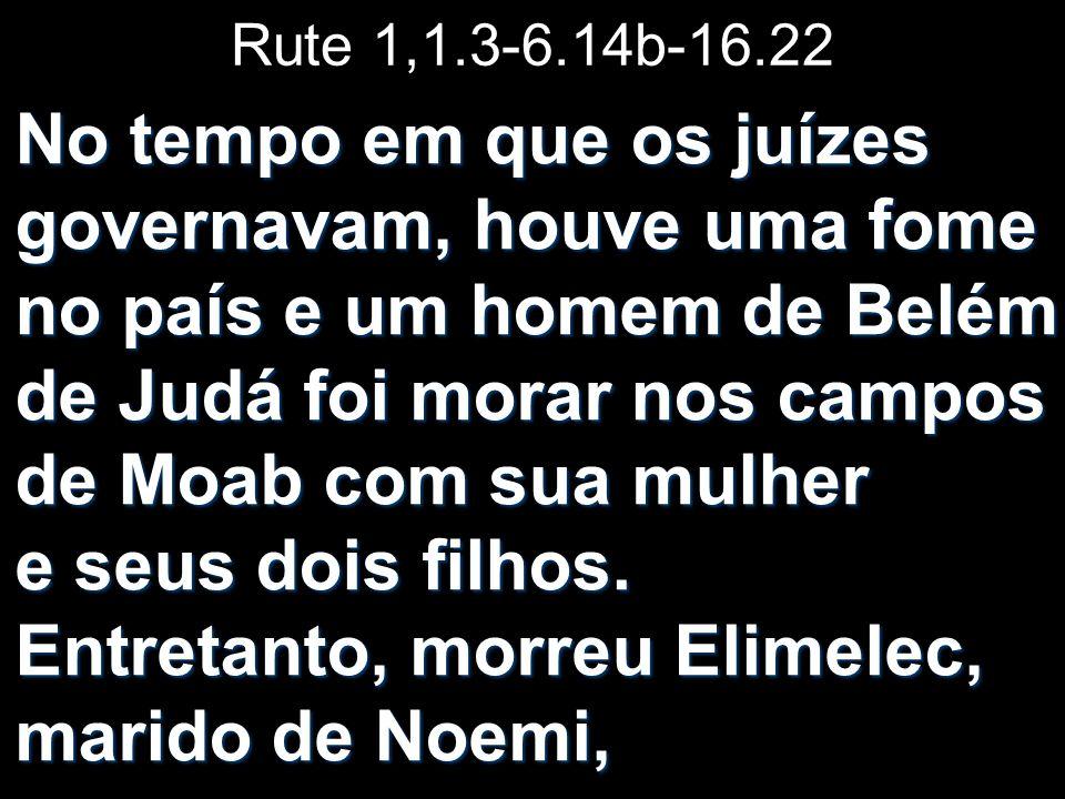 Rute 1,1.3-6.14b-16.22 No tempo em que os juízes governavam, houve uma fome no país e um homem de Belém de Judá foi morar nos campos de Moab com sua m
