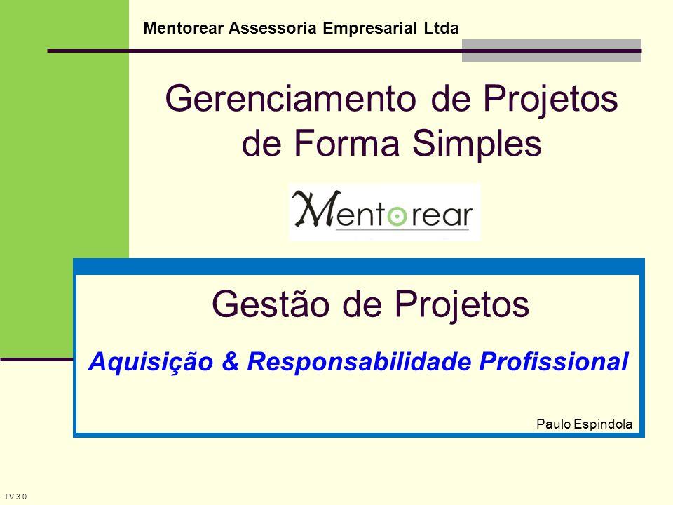 Gerenciamento de Projetos de Forma Simples Mentorear Assessoria Empresarial Ltda Gestão de Projetos Paulo Espindola TV.3.0 Aquisição & Responsabilidade Profissional