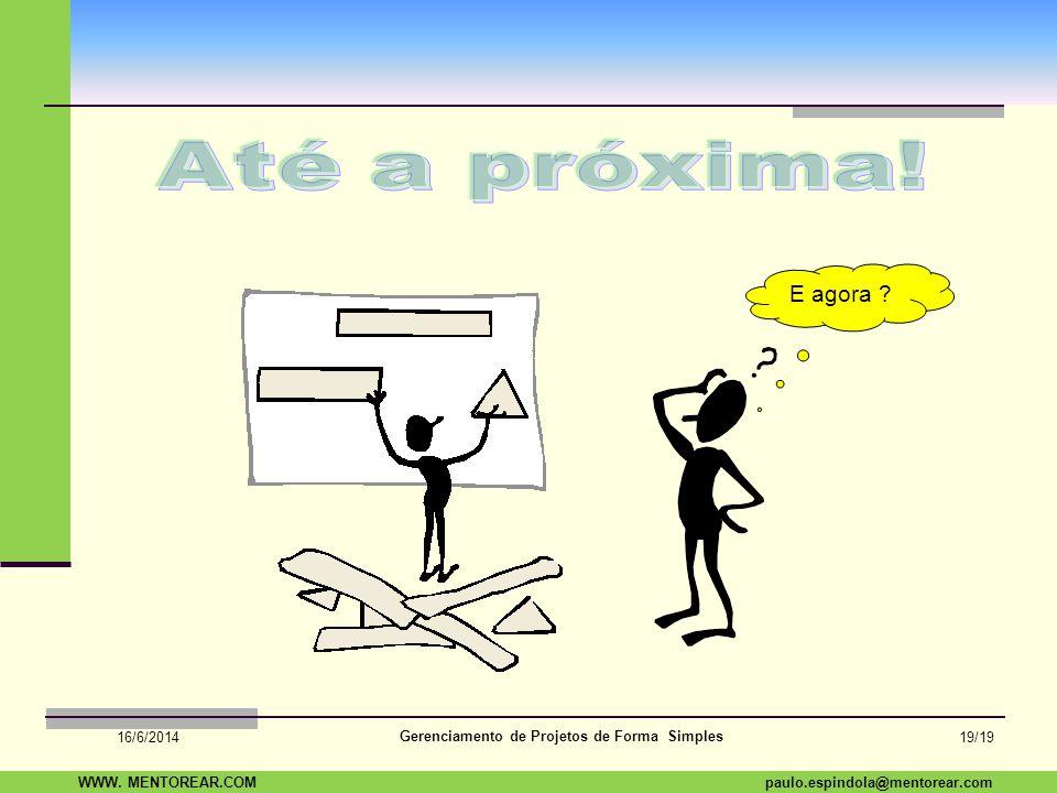 SAP Paulo Espindola 19 11 1960 paulo.espindola@mentorear.comWWW. MENTOREAR.COM Gerenciamento de Projetos de Forma Simples 16/6/2014 18/19 E agora ?