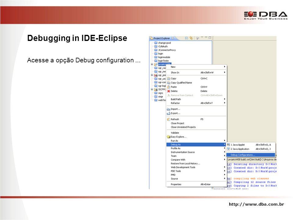 Debugging in IDE-Eclipse Acesse a opção Debug configuration... http://www.dba.com.br