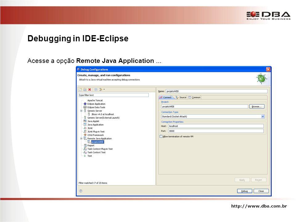Debugging in IDE-Eclipse Acesse a opção Remote Java Application... http://www.dba.com.br