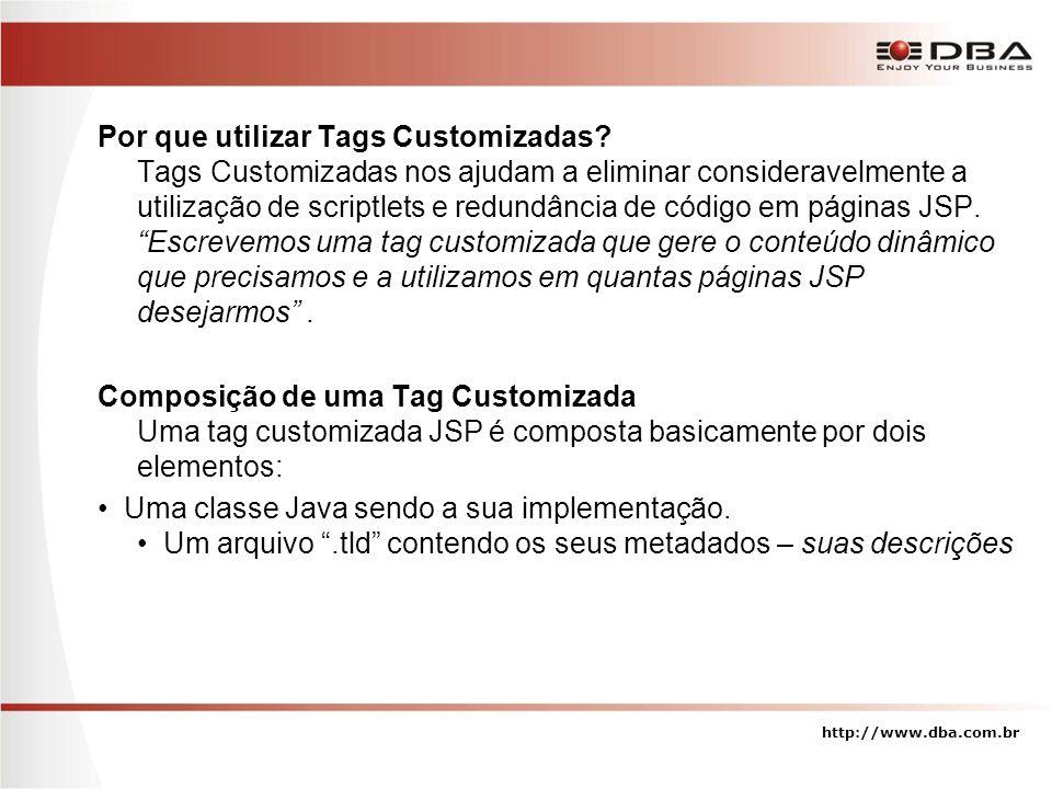 Criando uma TAG customizada – Passo 1 (A Classe) public class HoraAtualTag extends TagSupport { /** * HoraAtualTag */ public HoraAtualTag() { super(); } /** * doStartTag * * @see javax.servlet.jsp.tagext.Tag#doStartTag() */ public int doStartTag() throws JspException { try { String formatoLong = EEEEEE , dd de MMMM de yyyy ; SimpleDateFormat formatter = new SimpleDateFormat(formatoLong); String horaAtual = formatter.format(Calendar.getInstance().getTime()); pageContext.getOut().print(horaAtual); } catch (IOException e) { throw new JspException(e.getMessage()); } return SKIP_BODY; } } http://www.dba.com.br