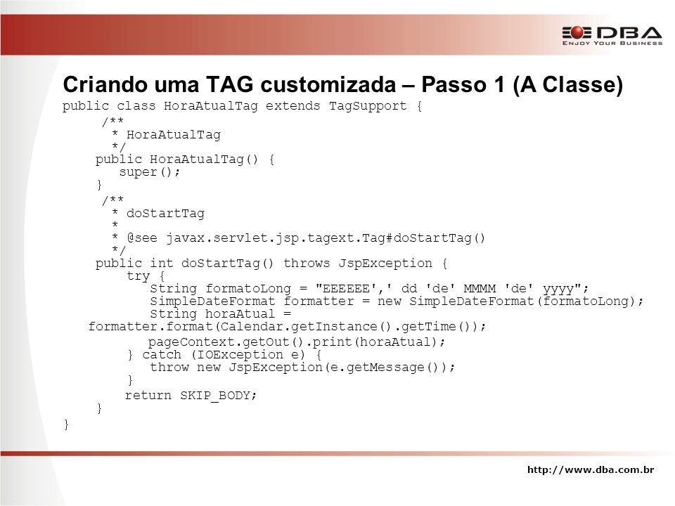 Criando uma TAG customizada – Passo 1 (A Classe) public class HoraAtualTag extends TagSupport { /** * HoraAtualTag */ public HoraAtualTag() { super(); } /** * doStartTag * * @see javax.servlet.jsp.tagext.Tag#doStartTag() */ public int doStartTag() throws JspException { try { String formatoLong = EEEEEE , dd de MMMM de yyyy ; SimpleDateFormat formatter = new SimpleDateFormat(formatoLong); String horaAtual = formatter.format(Calendar.getInstance().getTime()); pageContext.getOut().print(horaAtual); } catch (IOException e) { throw new JspException(e.getMessage()); } return SKIP_BODY; } } http://www.dba.com.br