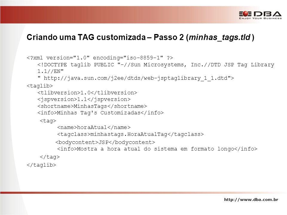 Criando uma TAG customizada – Passo 2 (minhas_tags.tld ) 1.0 1.1 MinhasTags Minhas Tag s Customizadas horaAtual minhastags.HoraAtualTag JSP Mostra a hora atual do sistema em formato longo http://www.dba.com.br