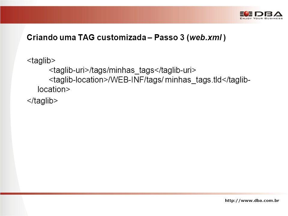 Criando uma TAG customizada – Passo 3 (web.xml ) /tags/minhas_tags /WEB-INF/tags/ minhas_tags.tld http://www.dba.com.br