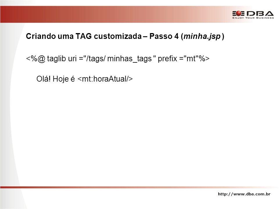 Criando uma TAG customizada – Passo 4 (minha.jsp ) Olá! Hoje é http://www.dba.com.br