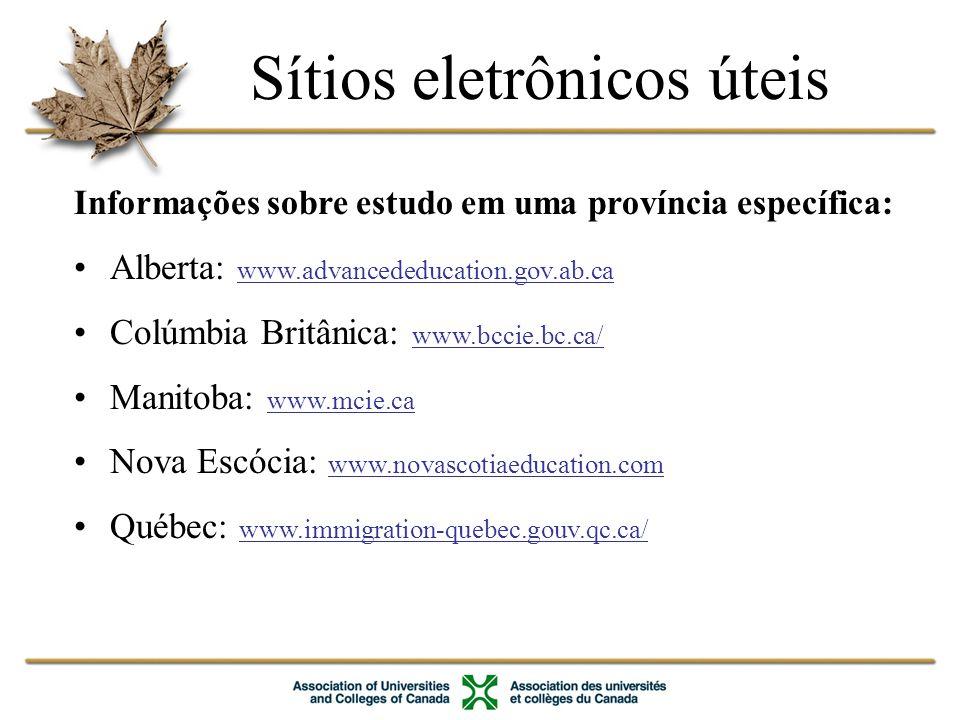 Informações sobre estudo em uma província específica: Alberta: www.advancededucation.gov.ab.ca Colúmbia Britânica: www.bccie.bc.ca/ Manitoba: www.mcie.ca Nova Escócia: www.novascotiaeducation.com Québec: www.immigration-quebec.gouv.qc.ca/ Sítios eletrônicos úteis