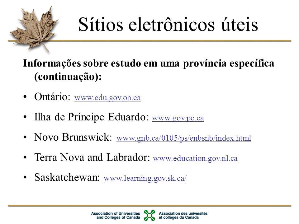Informações sobre estudo em uma província específica (continuação): Ontário: www.edu.gov.on.ca Ilha de Príncipe Eduardo: www.gov.pe.ca Novo Brunswick: www.gnb.ca/0105/ps/enbsnb/index.html Terra Nova and Labrador: www.education.gov.nl.ca Saskatchewan: www.learning.gov.sk.ca/ Sítios eletrônicos úteis