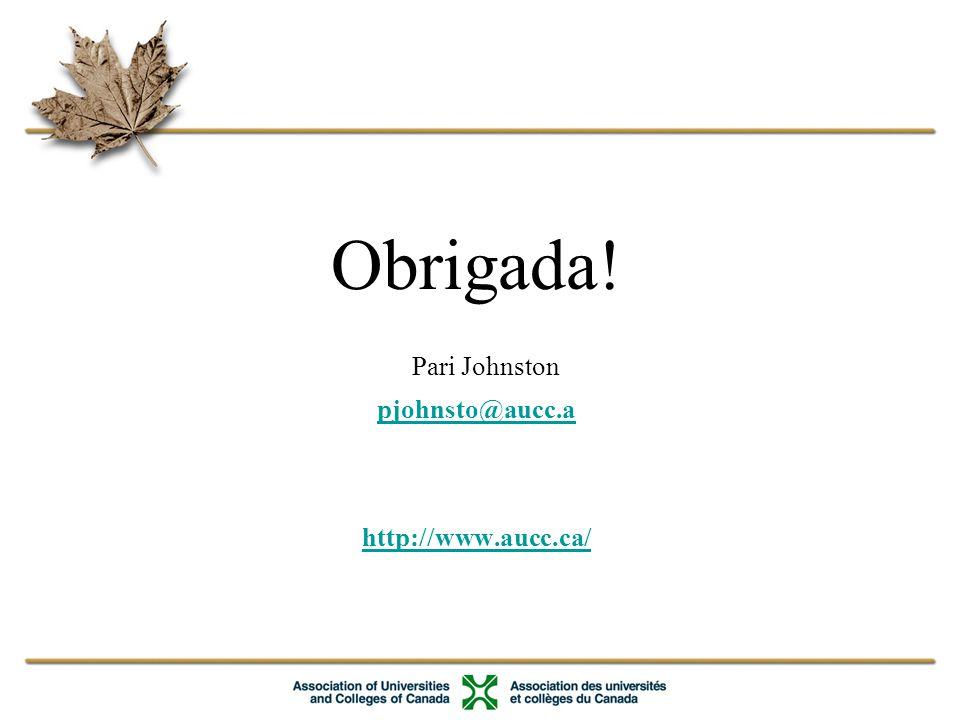 Obrigada! Pari Johnston pjohnsto@aucc.a http://www.aucc.ca/ pjohnsto@aucc.a http://www.aucc.ca/