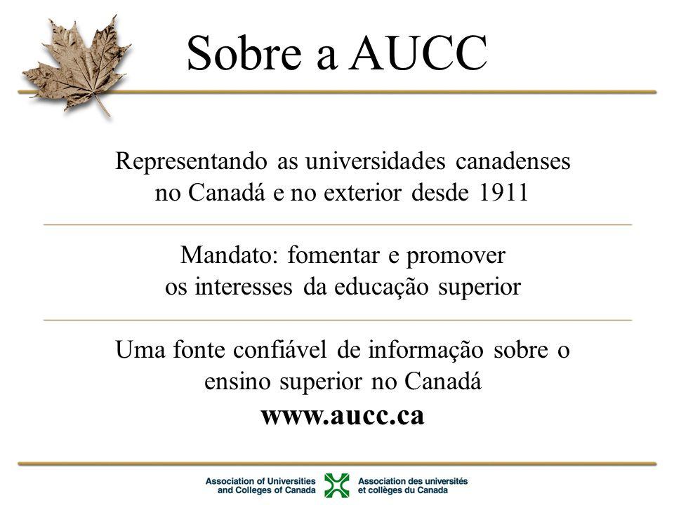 Sobre a AUCC Representando as universidades canadenses no Canadá e no exterior desde 1911 Mandato: fomentar e promover os interesses da educação superior Uma fonte confiável de informação sobre o ensino superior no Canadá www.aucc.ca