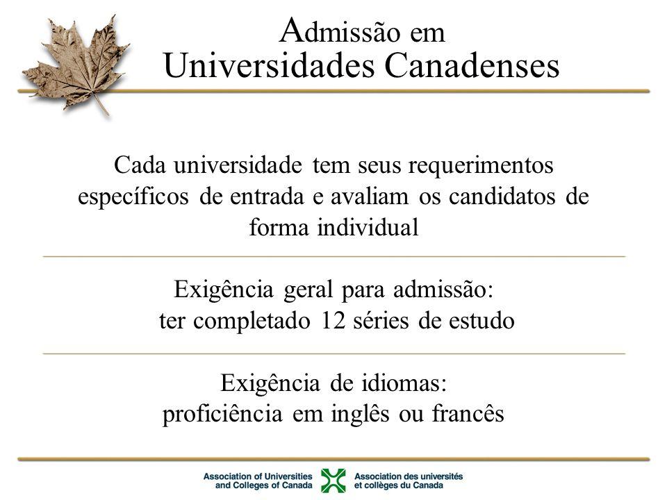 A dmissão em Universidades Canadenses Cada universidade tem seus requerimentos específicos de entrada e avaliam os candidatos de forma individual Exigência geral para admissão: ter completado 12 séries de estudo Exigência de idiomas: proficiência em inglês ou francês