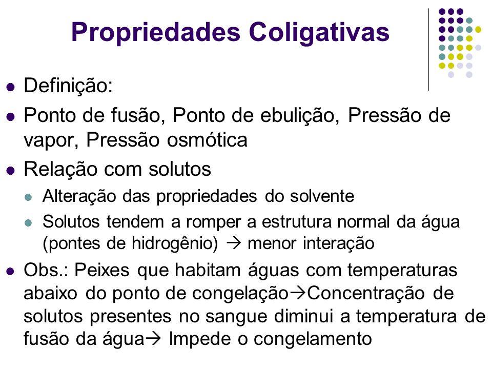 Propriedades Coligativas Definição: Ponto de fusão, Ponto de ebulição, Pressão de vapor, Pressão osmótica Relação com solutos Alteração das propriedad