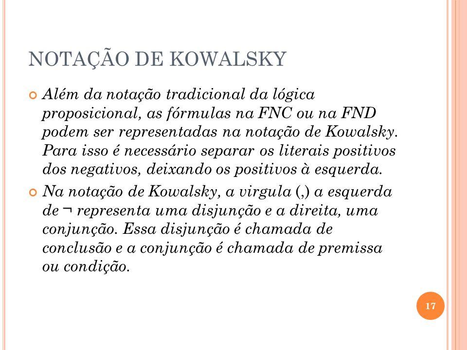 NOTAÇÃO DE KOWALSKY Além da notação tradicional da lógica proposicional, as fórmulas na FNC ou na FND podem ser representadas na notação de Kowalsky.