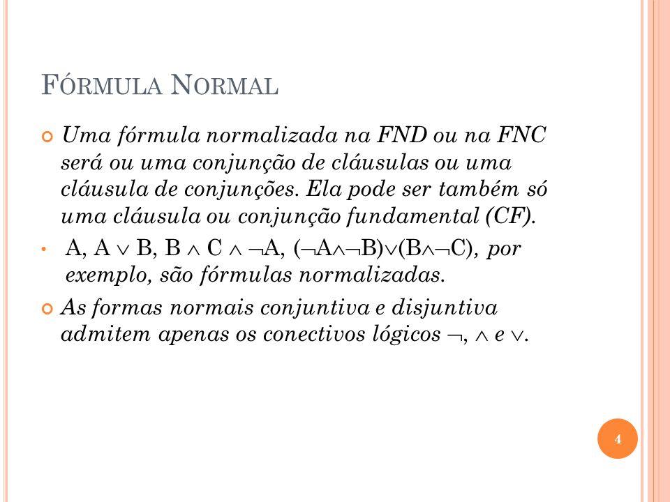 F ÓRMULA N ORMAL Uma fórmula normalizada na FND ou na FNC será ou uma conjunção de cláusulas ou uma cláusula de conjunções. Ela pode ser também só uma