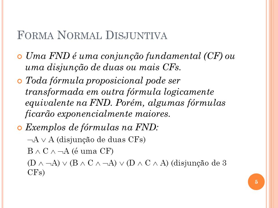 F ORMA N ORMAL D ISJUNTIVA Uma FND é uma conjunção fundamental (CF) ou uma disjunção de duas ou mais CFs. Toda fórmula proposicional pode ser transfor