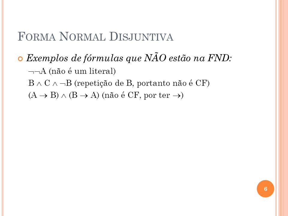 F ORMA N ORMAL D ISJUNTIVA Exemplos de fórmulas que NÃO estão na FND: A (não é um literal) B C B (repetição de B, portanto não é CF) (A B) (B A) (não