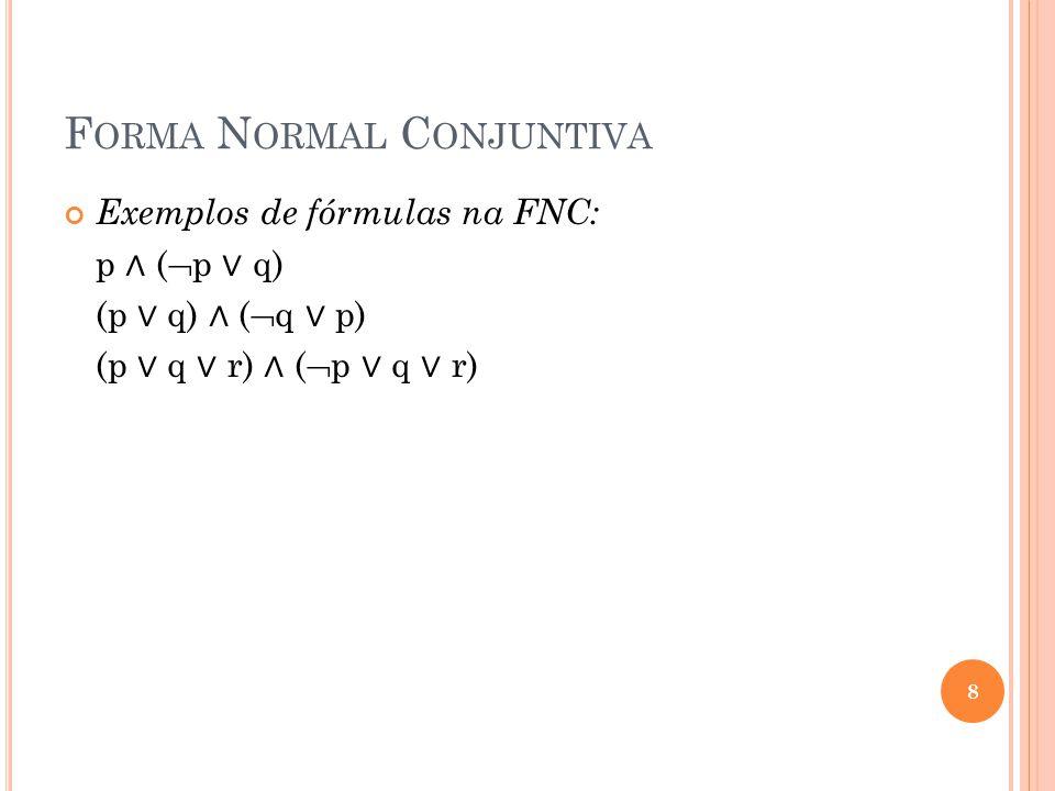 CONVERSÃO PARA FND OU FNC Uma fórmula proposicional pode ser passada para FND/FNC através dos seguintes passos: 1º passo: Remoção das equivalências: A B (A B) (B A) 2º passo: Remoção das implicações: A B A B.