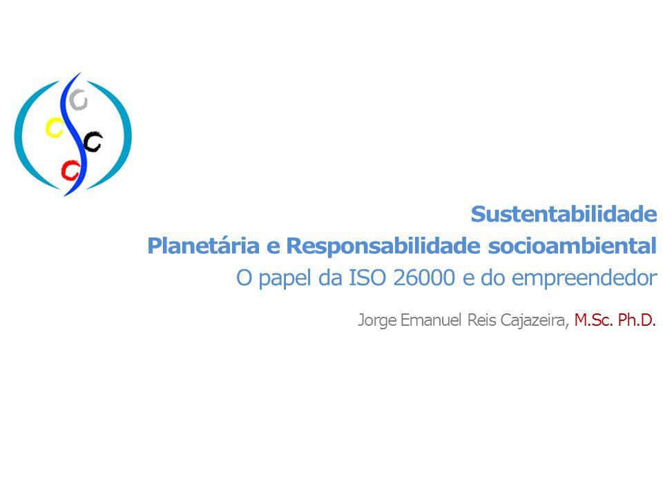 Sustentabilidade Planetária e Responsabilidade socioambiental O papel da ISO 26000 e do empreendedor Jorge Emanuel Reis Cajazeira, M.Sc.
