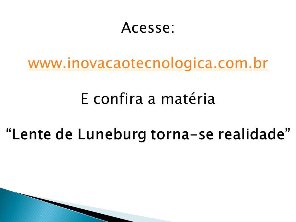 Acesse: www.inovacaotecnologica.com.br E confira a matéria Lente de Luneburg torna-se realidade
