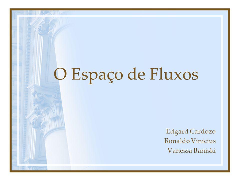 O Espaço de Fluxos Edgard Cardozo Ronaldo Vinicius Vanessa Baniski