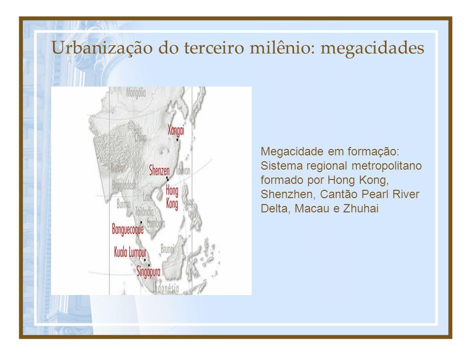 Urbanização do terceiro milênio: megacidades Megacidade em formação: Sistema regional metropolitano formado por Hong Kong, Shenzhen, Cantão Pearl River Delta, Macau e Zhuhai