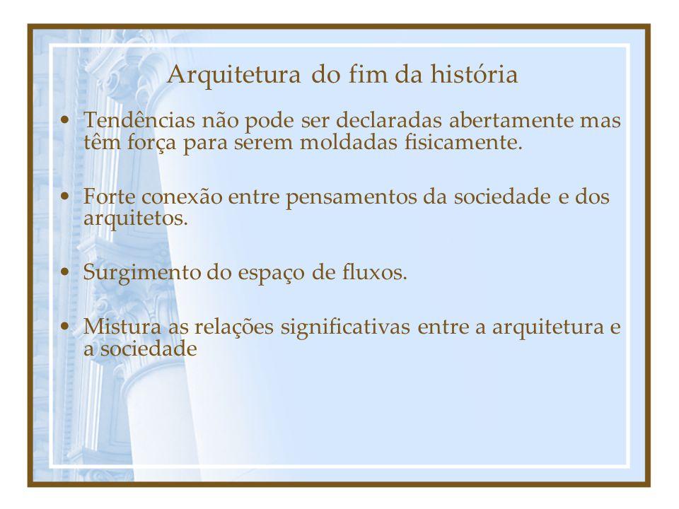 Arquitetura do fim da história Tendências não pode ser declaradas abertamente mas têm força para serem moldadas fisicamente.