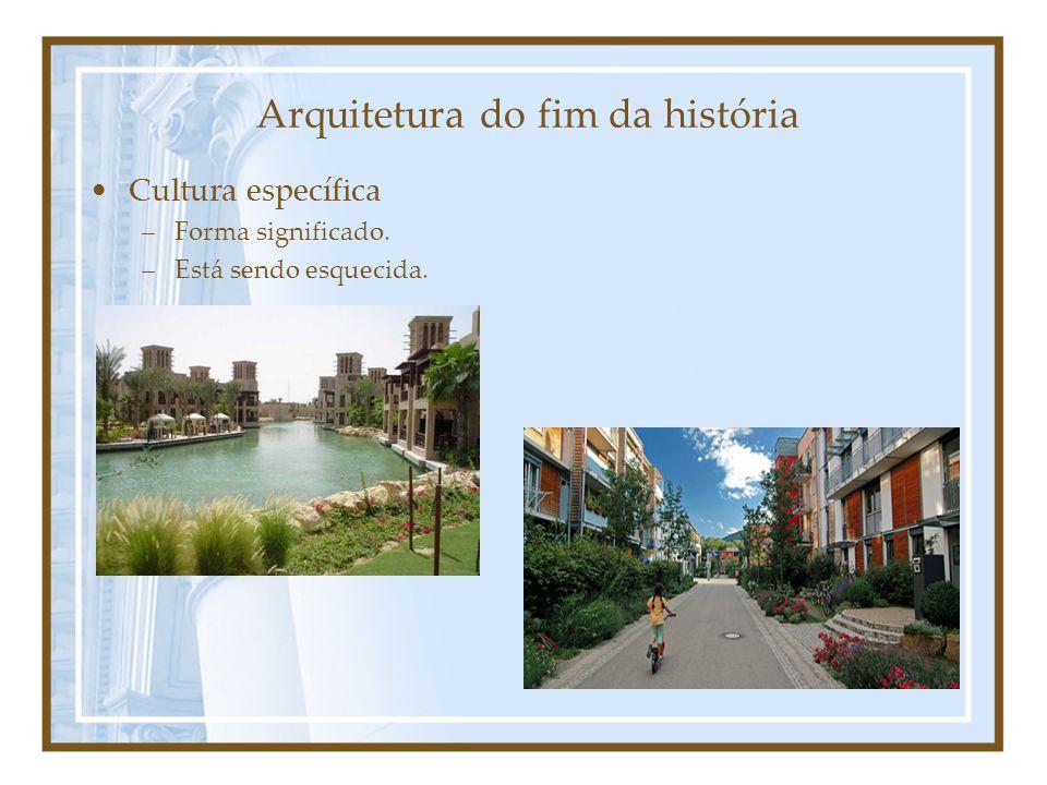 Arquitetura do fim da história Cultura específica –Forma significado. –Está sendo esquecida.