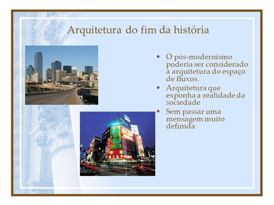 Arquitetura do fim da história O pós-modernismo poderia ser considerado a arquitetura do espaço de fluxos.