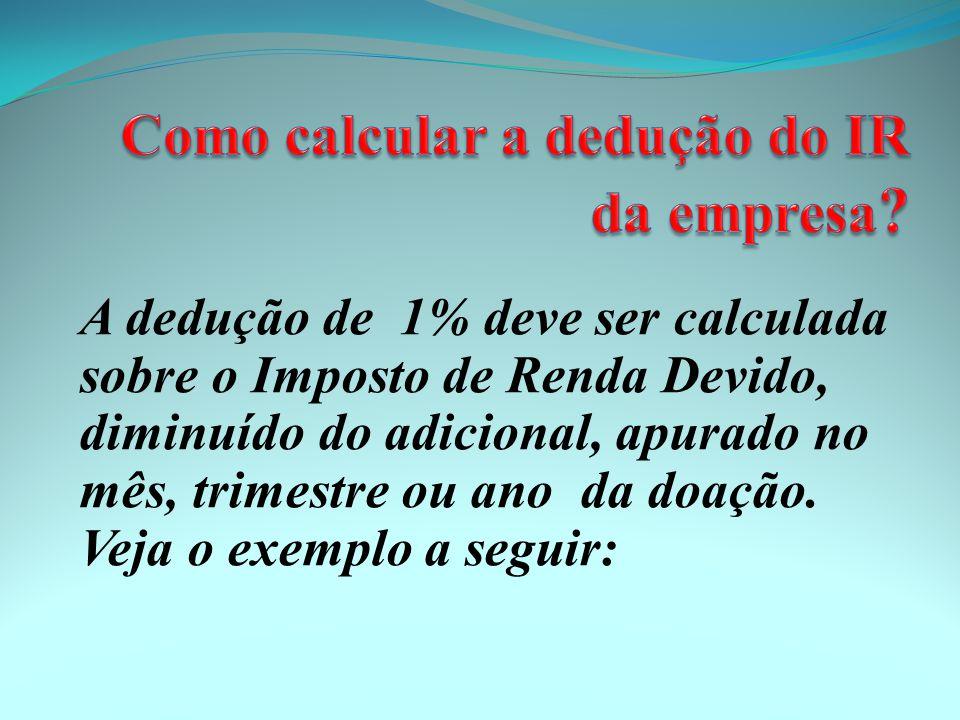 A dedução de 1% deve ser calculada sobre o Imposto de Renda Devido, diminuído do adicional, apurado no mês, trimestre ou ano da doação.