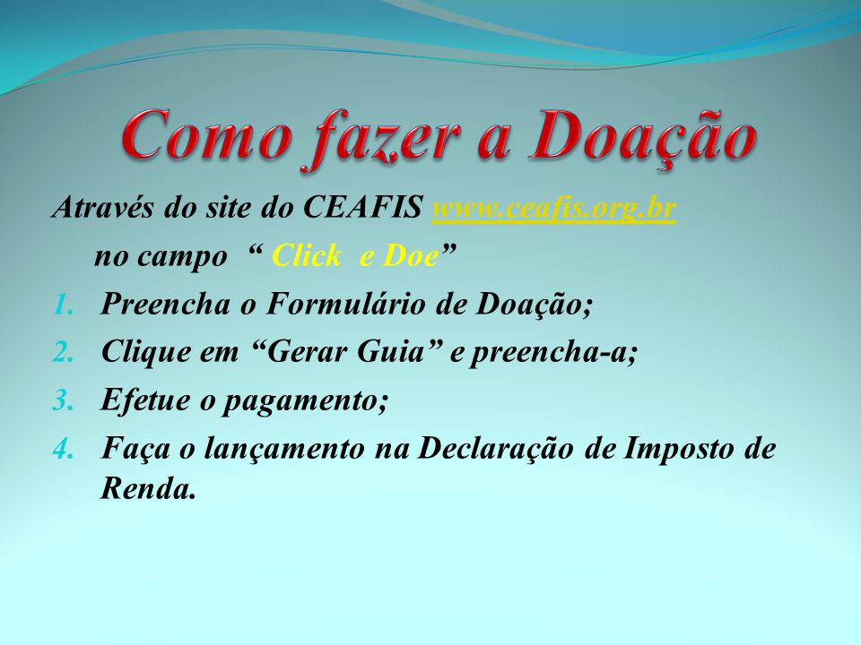Através do site do CEAFIS www.ceafis.org.brwww.ceafis.org.br no campo Click e Doe 1. Preencha o Formulário de Doação; 2. Clique em Gerar Guia e preenc