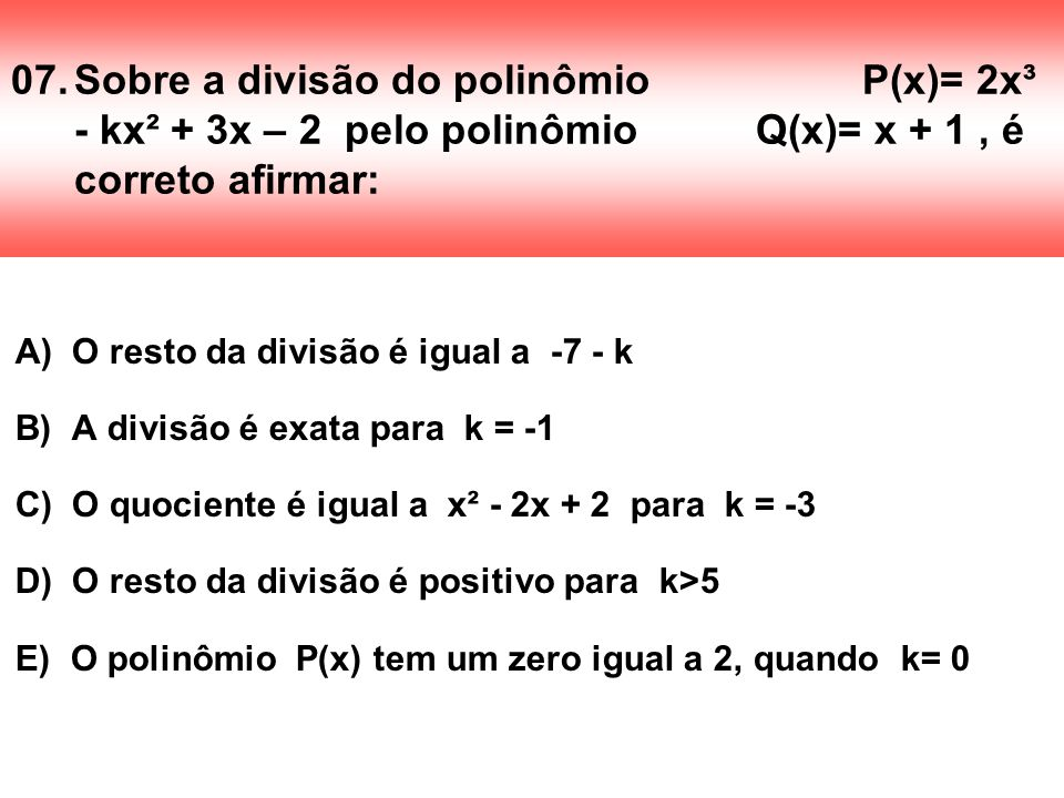 07.Sobre a divisão do polinômio P(x)= 2x³ - kx² + 3x – 2 pelo polinômio Q(x)= x + 1, é correto afirmar: A) O resto da divisão é igual a -7 - k B) A di
