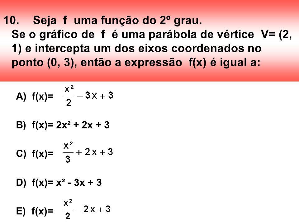 10.Seja f uma função do 2º grau. Se o gráfico de f é uma parábola de vértice V= (2, 1) e intercepta um dos eixos coordenados no ponto (0, 3), então a