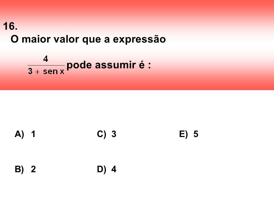 16. O maior valor que a expressão pode assumir é : A) 1C) 3E) 5 B) 2D) 4