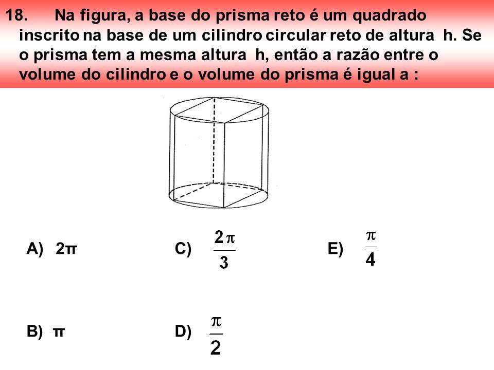 18.Na figura, a base do prisma reto é um quadrado inscrito na base de um cilindro circular reto de altura h. Se o prisma tem a mesma altura h, então a