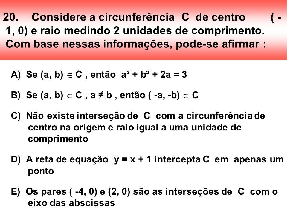 20.Considere a circunferência C de centro ( - 1, 0) e raio medindo 2 unidades de comprimento. Com base nessas informações, pode-se afirmar : A) Se (a,