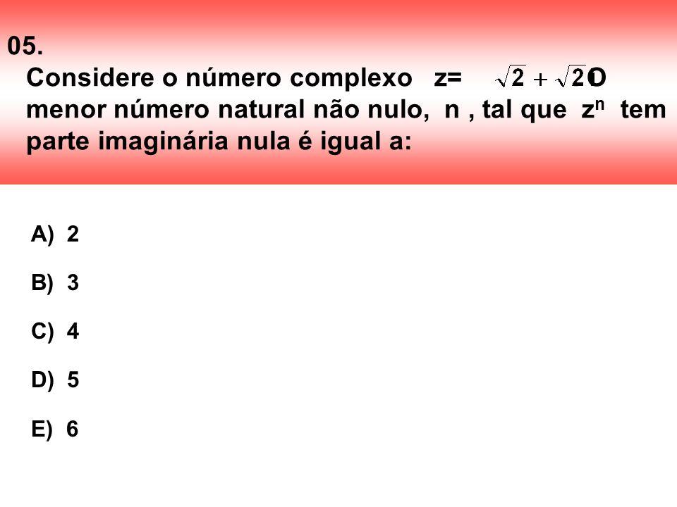 05. Considere o número complexo z=. O menor número natural não nulo, n, tal que z n tem parte imaginária nula é igual a: A) 2 B) 3 C) 4 D) 5 E) 6