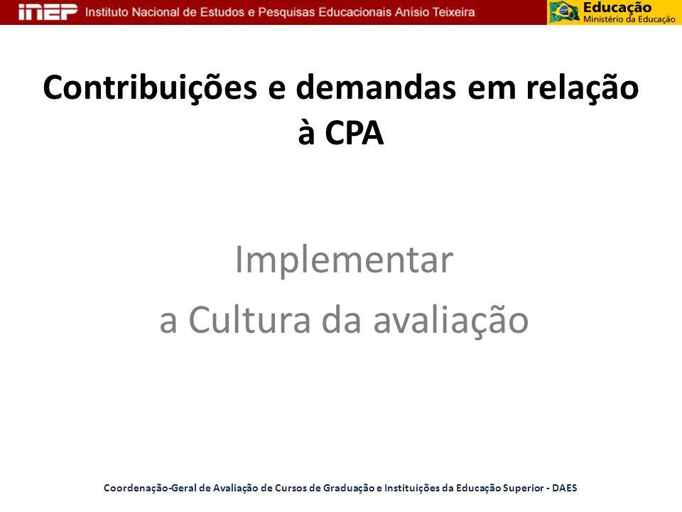 Contribuições e demandas em relação à CPA Implementar a Cultura da avaliação Coordenação-Geral de Avaliação de Cursos de Graduação e Instituições da E