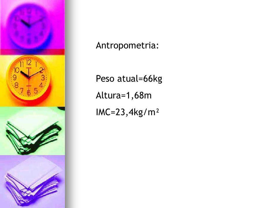 Antropometria: Peso atual=66kg Altura=1,68m IMC=23,4kg/m²