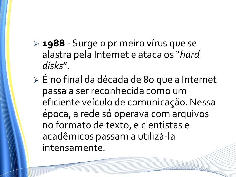 1988 - Surge o primeiro vírus que se alastra pela Internet e ataca os hard disks. É no final da década de 80 que a Internet passa a ser reconhecida co
