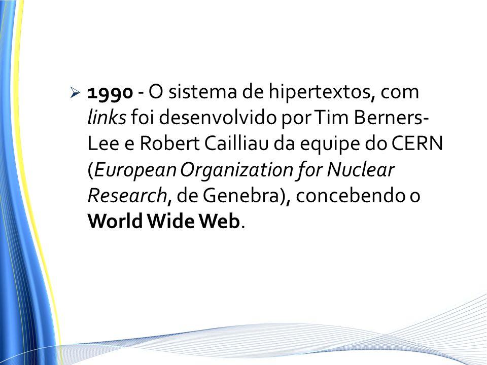1990 - O sistema de hipertextos, com links foi desenvolvido por Tim Berners- Lee e Robert Cailliau da equipe do CERN (European Organization for Nuclea