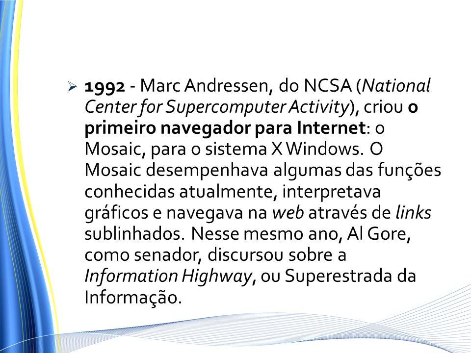 1992 - Marc Andressen, do NCSA (National Center for Supercomputer Activity), criou o primeiro navegador para Internet: o Mosaic, para o sistema X Wind