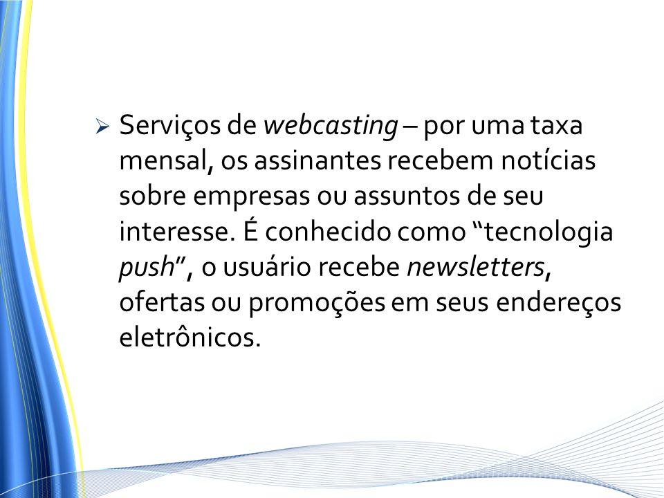 Serviços de webcasting – por uma taxa mensal, os assinantes recebem notícias sobre empresas ou assuntos de seu interesse. É conhecido como tecnologia