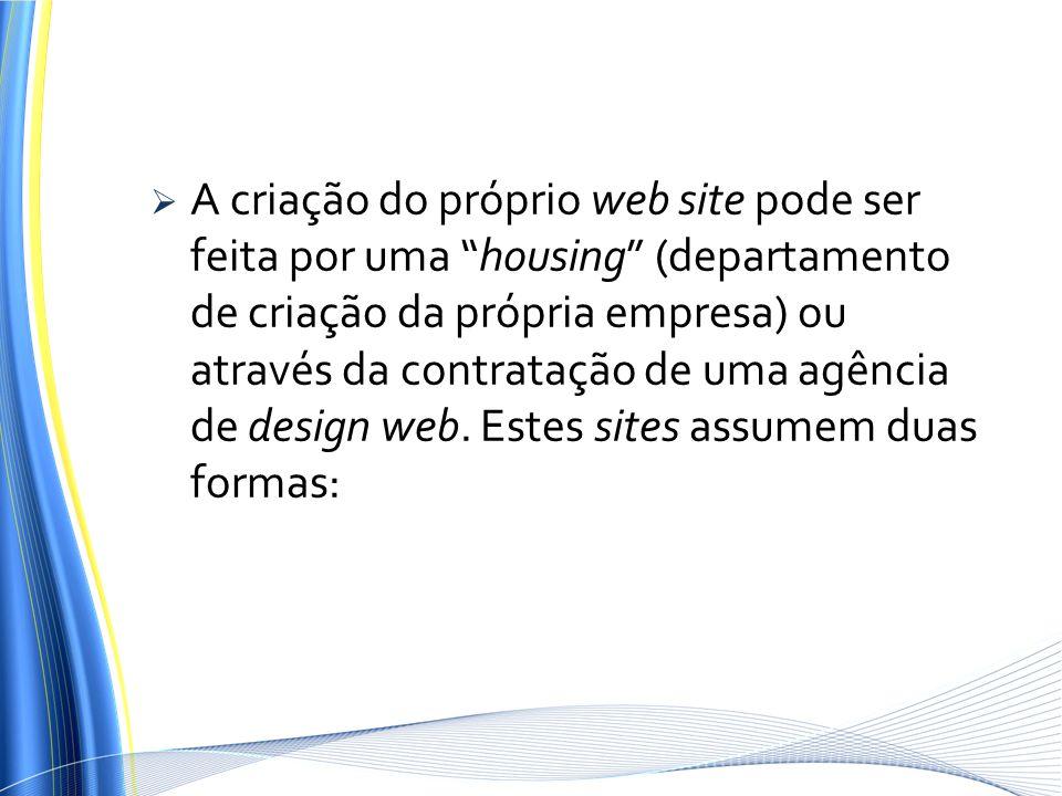 A criação do próprio web site pode ser feita por uma housing (departamento de criação da própria empresa) ou através da contratação de uma agência de