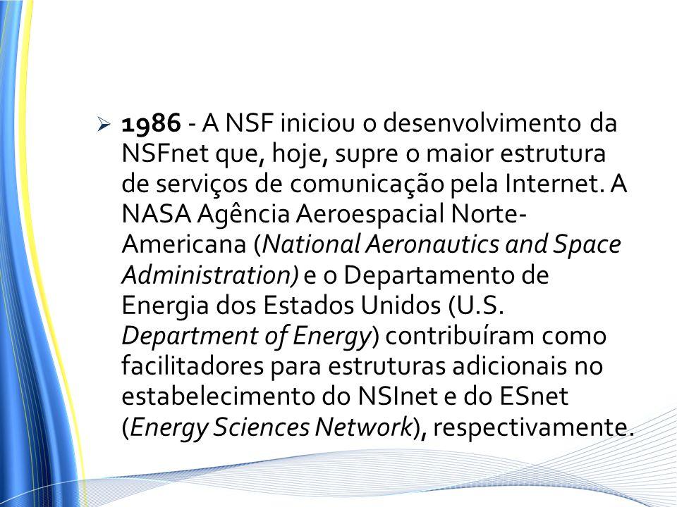 1986 - A NSF iniciou o desenvolvimento da NSFnet que, hoje, supre o maior estrutura de serviços de comunicação pela Internet. A NASA Agência Aeroespac