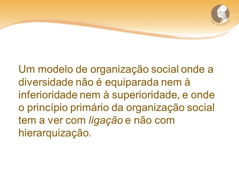 Um modelo de organização social onde a diversidade não é equiparada nem à inferioridade nem à superioridade, e onde o princípio primário da organizaçã