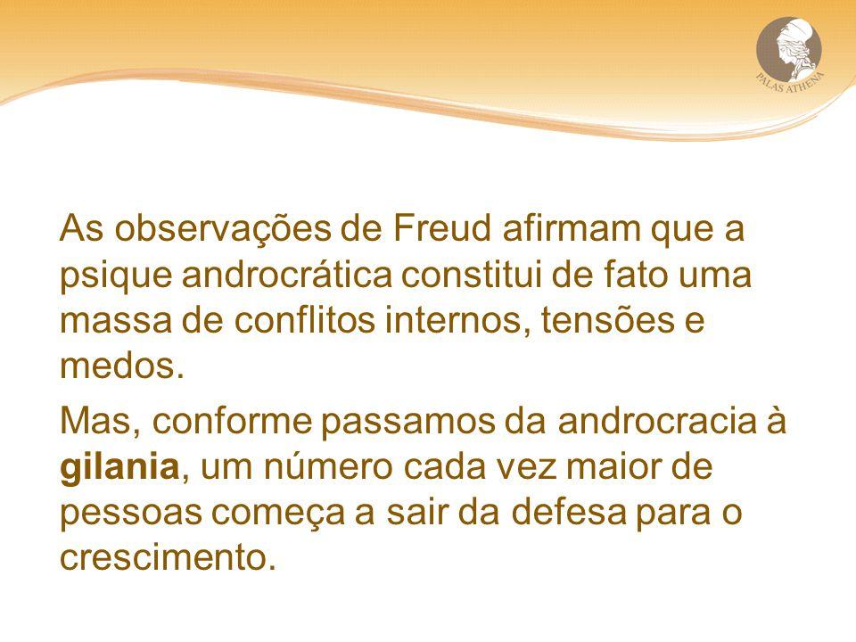 As observações de Freud afirmam que a psique androcrática constitui de fato uma massa de conflitos internos, tensões e medos. Mas, conforme passamos d