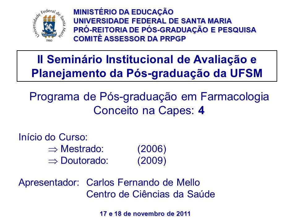 17 e 18 de novembro de 2011 II Seminário Institucional de Avaliação e Planejamento da Pós-graduação da UFSM Programa de Pós-graduação em Farmacologia Conceito na Capes: 4 Início do Curso: Mestrado: (2006) Doutorado:(2009) Apresentador: Carlos Fernando de Mello Centro de Ciências da Saúde MINISTÉRIO DA EDUCAÇÃO UNIVERSIDADE FEDERAL DE SANTA MARIA PRÓ-REITORIA DE PÓS-GRADUAÇÃO E PESQUISA COMITÊ ASSESSOR DA PRPGP