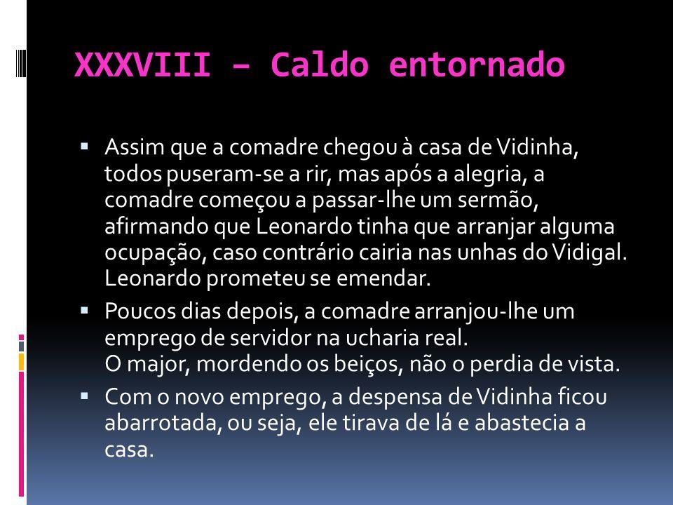 XXXVIII – Caldo entornado Assim que a comadre chegou à casa de Vidinha, todos puseram-se a rir, mas após a alegria, a comadre começou a passar-lhe um