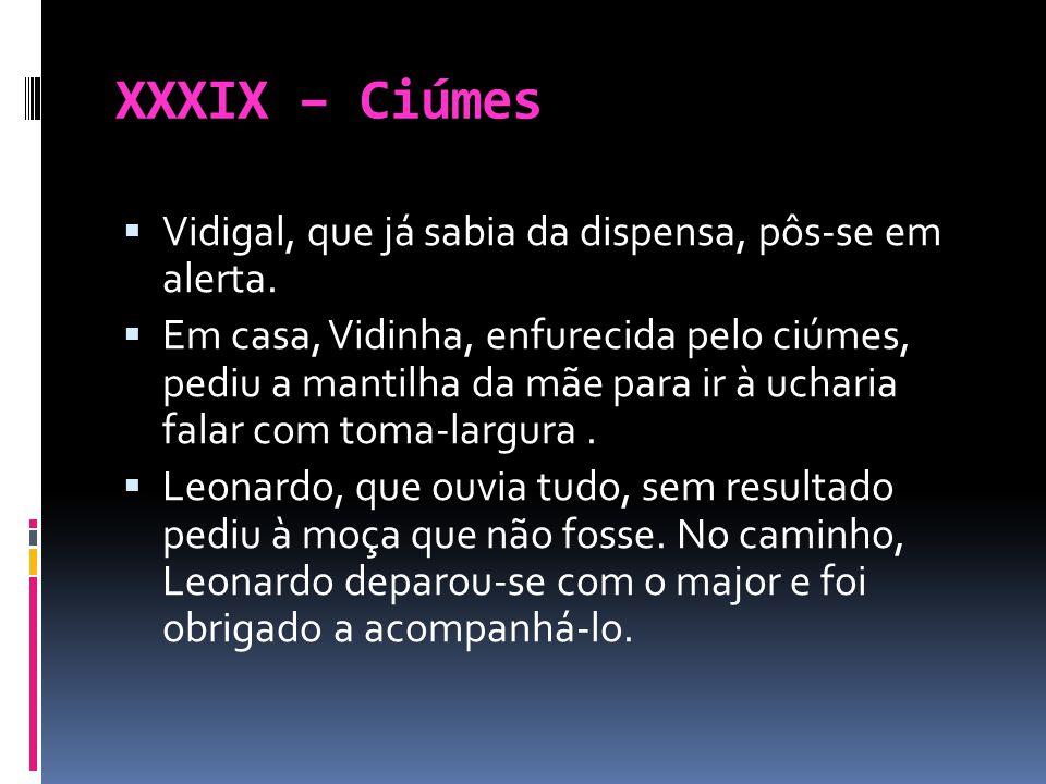 XXXIX – Ciúmes Vidigal, que já sabia da dispensa, pôs-se em alerta. Em casa, Vidinha, enfurecida pelo ciúmes, pediu a mantilha da mãe para ir à uchari